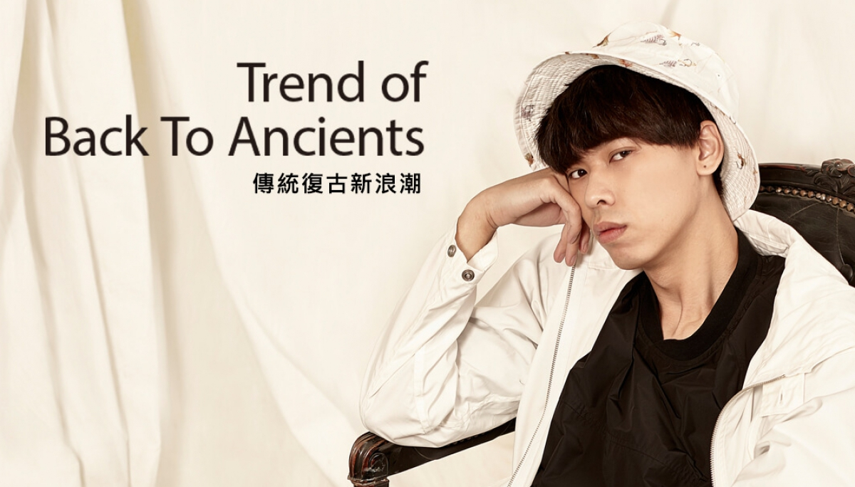 Trend of Back To Ancients傳統復古新浪潮